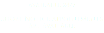 AVAILABLE 24/7 SHORT-NOTICE APPOINTMENTS ARE AVAILABLE